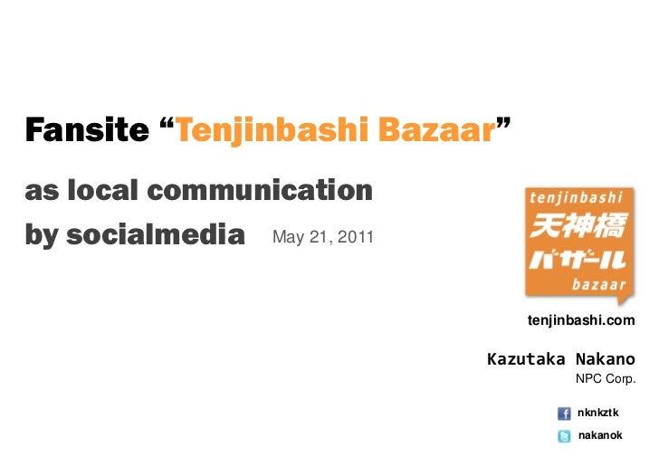 "Fansite ""Tenjinbashi Bazaar""as local communicationby socialmedia May 21, 2011                                  tenjinbashi..."