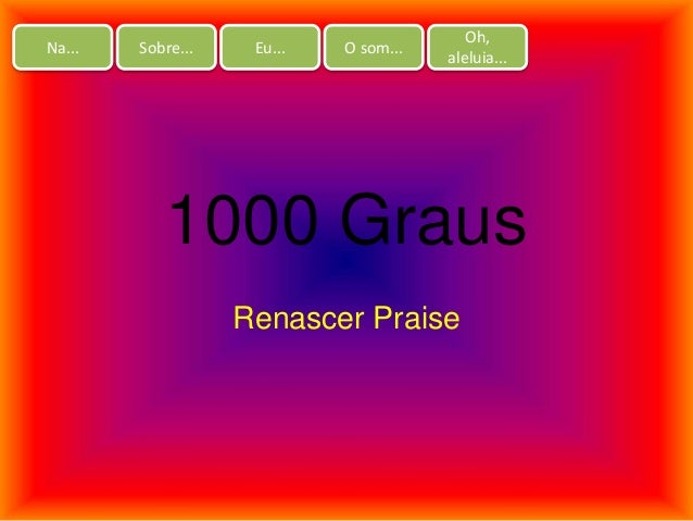 Na... Sobre... Eu... O som... Oh, aleluia... 1000 Graus Renascer Praise
