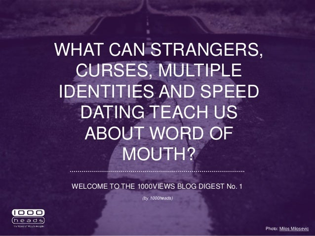 WHAT CAN STRANGERS, CURSES, MULTIPLE IDENTITIES AND SPEED DATING TEACH US ABOUT WORD OF MOUTH? Photo: Milos Milosevic WELC...