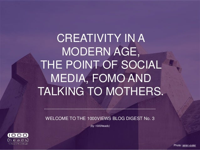 CREATIVITY IN A MODERN AGE, THE POINT OF SOCIAL MEDIA, FOMO AND TALKING TO MOTHERS. Photo: seier+seier WELCOME TO THE 1000...