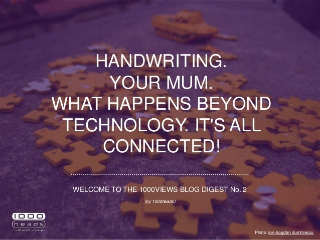 HANDWRITING. YOUR MUM. WHAT HAPPENS BEYOND TECHNOLOGY. IT'S ALL CONNECTED! Photo: ion-bogdan dumitrescu WELCOME TO THE 100...