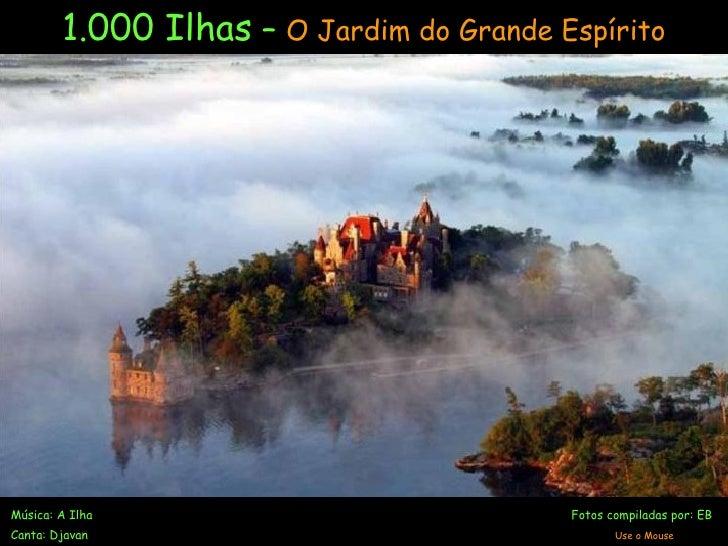 1.000 Ilhas  –  O Jardim do Grande Espírito Música: A Ilha   Fotos compiladas por: EB Canta: Djavan   Use o Mouse