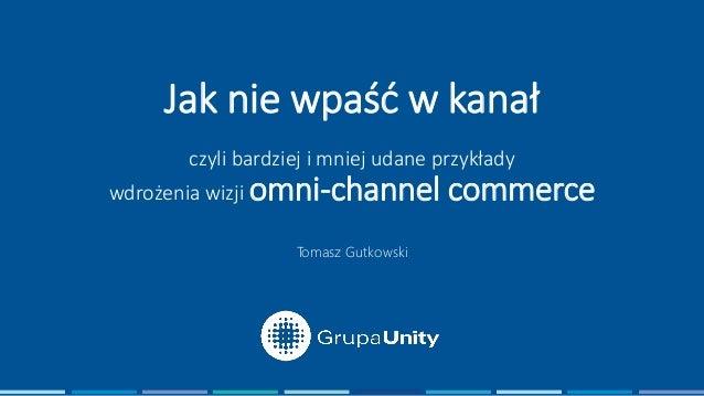 Jak nie wpaść w kanał czyli bardziej i mniej udane przykłady wdrożenia wizji omni-channel commerce Tomasz Gutkowski