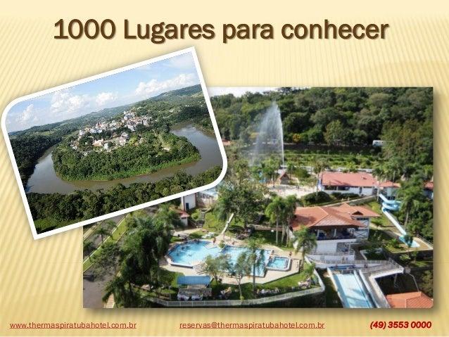 www.thermaspiratubahotel.com.br (49) 3553 0000 1000 Lugares para conhecer reservas@thermaspiratubahotel.com.br