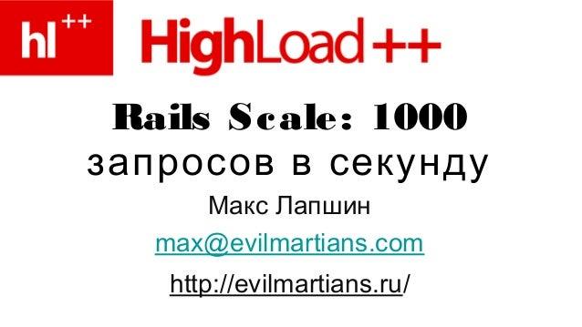 Rails Scale: 1000 запросов в секунду Макс Лапшин max@evilmartians.com http://evilmartians.ru/