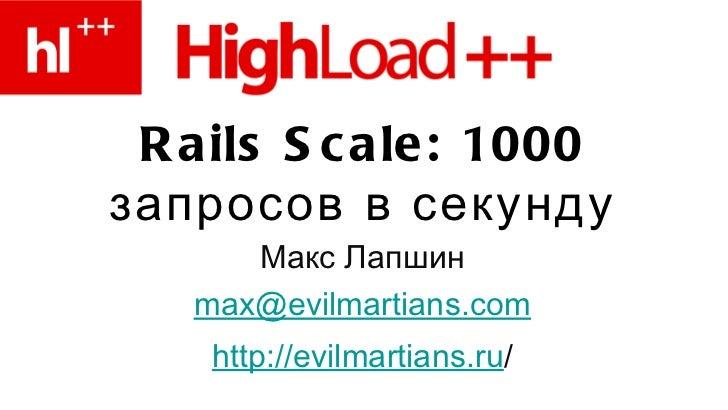 Rails Scale: 1000 запросов в секунду <ul><li>Макс Лапшин </li></ul><ul><li>[email_address] </li></ul><ul><li>http://evilma...