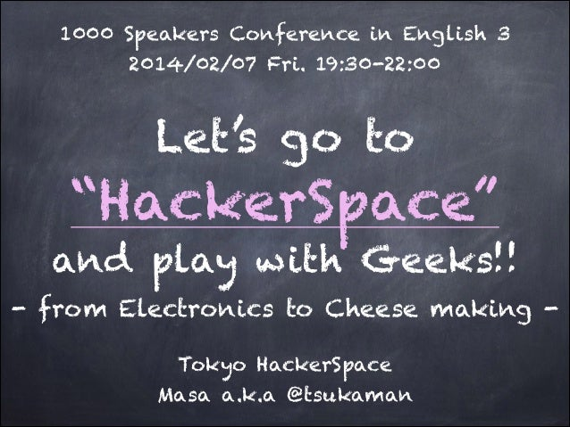 "1000 Speakers Conference in English 3 2014/02/07 Fri. 19:30-22:00  Let's go to  ""HackerSpace"" and play with Geeks!! - from..."