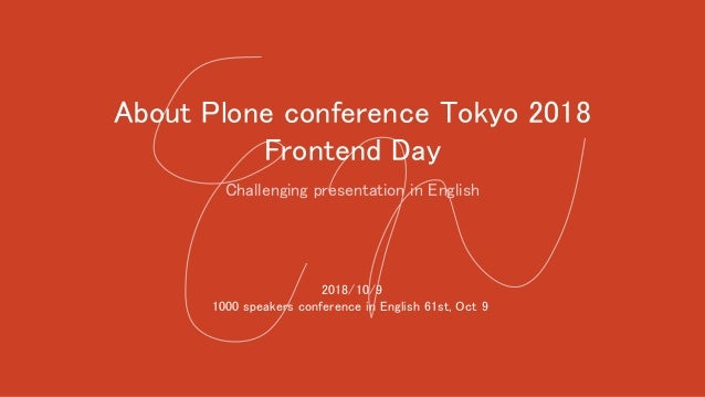 About Plone conference Tokyo 2018 Frontend Day Challenging presentation in English 2018/10/9 1000 speakers conference in E...