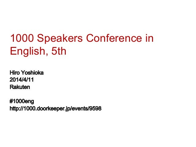 1000 Speakers Conference in English, 5th Hiro Yoshioka 2014/4/11 Rakuten #1000eng http://1000.doorkeeper.jp/events/9598