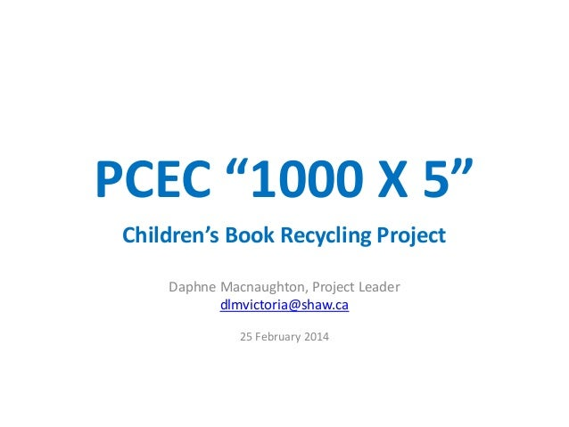"PCEC ""1000 X 5"" Children's Book Recycling Project Daphne Macnaughton, Project Leader dlmvictoria@shaw.ca 25 February 2014"