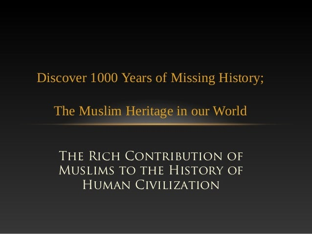 The Rich Contribution ofMuslims to the History ofHuman CivilizationDiscover 1000 Years of Missing History;The Muslim Herit...