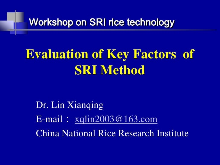 Workshop on SRI rice technology<br />Evaluation of Key Factors  of SRI Method<br />Dr. Lin Xianqing<br />E-mail: xqlin2003...