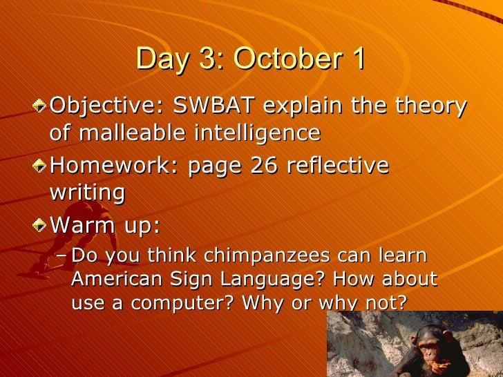 Day 3: October 1 <ul><li>Objective: SWBAT explain the theory of malleable intelligence </li></ul><ul><li>Homework: page 26...