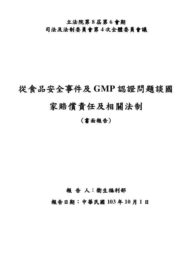 立法院第 8 屆第 6 會期 司法及法制委員會第 4 次全體委員會議 從食品安全事件及 GMP 認證問題談國 家賠償責任及相關法制 (書面報告) 報 告 人:衛生福利部 報告日期:中華民國 103 年 10 月 1 日