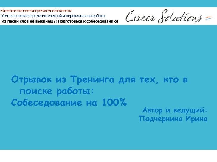 Отрывок из Тренинга для тех, кто в поиске работы:  Собеседование на 100% Автор и ведущий: Подчернина Ирина