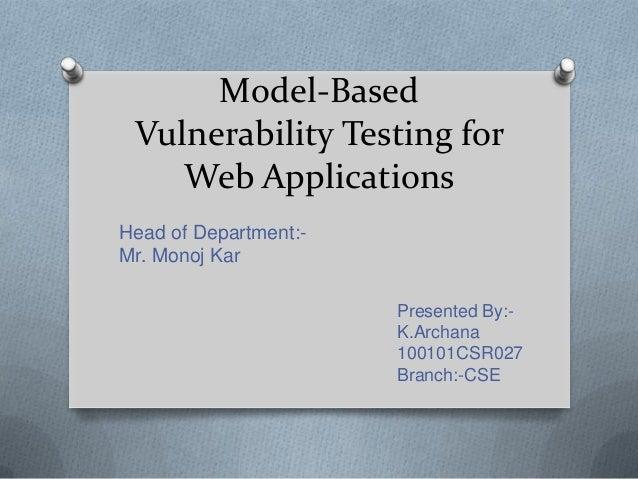 Model-Based Vulnerability Testing for Web Applications Presented By:- K.Archana 100101CSR027 Branch:-CSE Head of Departmen...