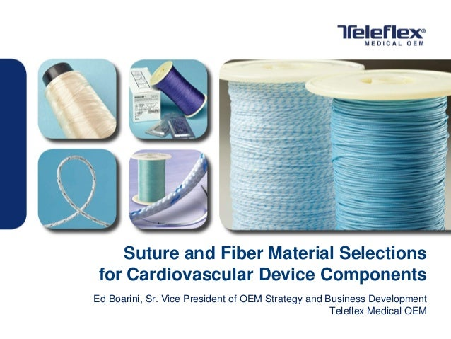 Suture and Fiber Material Selections for Cardiovascular Device Components Ed Boarini, Sr. Vice President of OEM Strategy a...