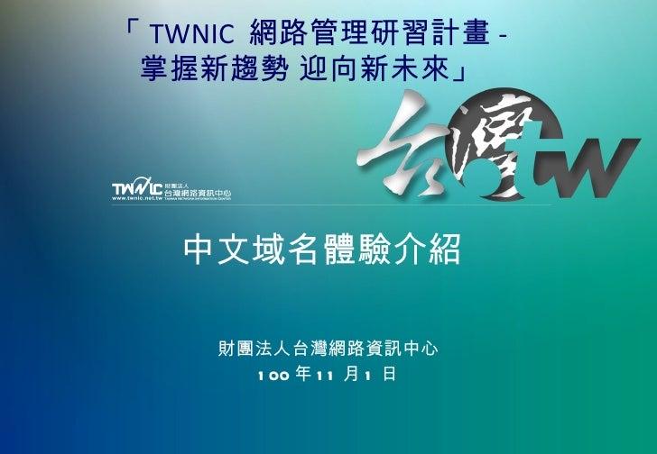 中文域名體驗介紹 財團法人台灣網路資訊中心 100 年 11 月 1 日 「 TWNIC  網路管理研習計畫 - 掌握新趨勢 迎向新未來」