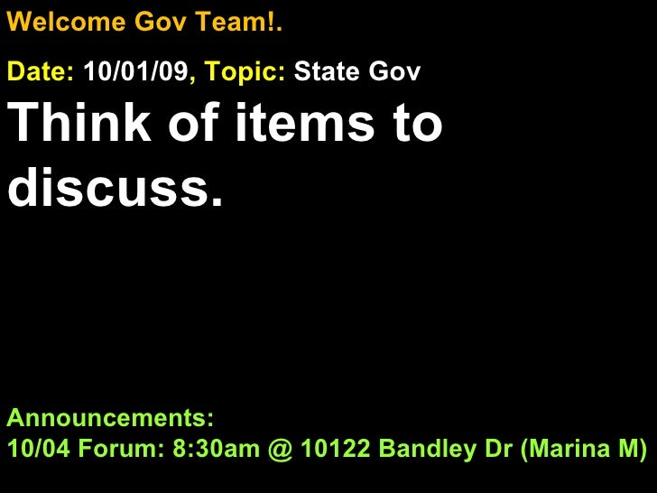 Welcome Gov Team!. Date:  10/01/09 , Topic:  State Gov Think of items to discuss. Announcements: 10/04 Forum: 8:30am @ 101...