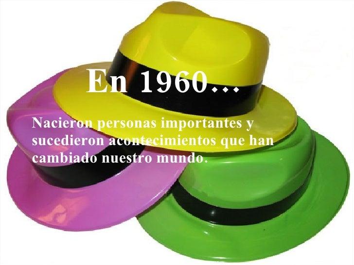 En 1960… <ul><li>Nacieron personas importantes y sucedieron acontecimientos que han cambiado nuestro mundo. </li></ul>