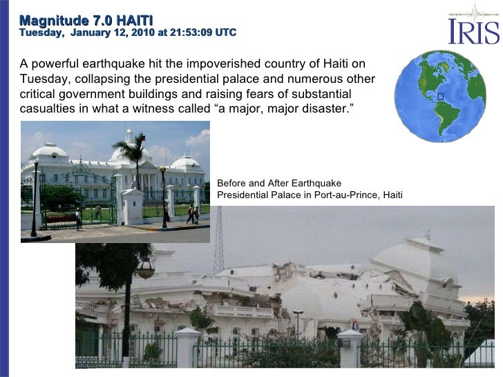 Magnitude 7.0 HAITI Tuesday,  January 12, 2010 at 21:53:09 UTC  A powerful earthquake hit the impoverished country of Hait...