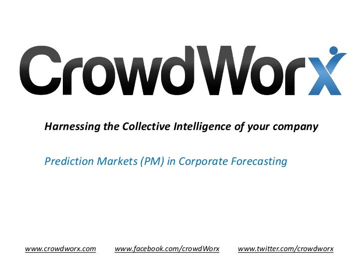 Harnessing the Collective Intelligence of your company    Prediction Markets (PM) in Corporate Forecastingwww.crowdworx.co...