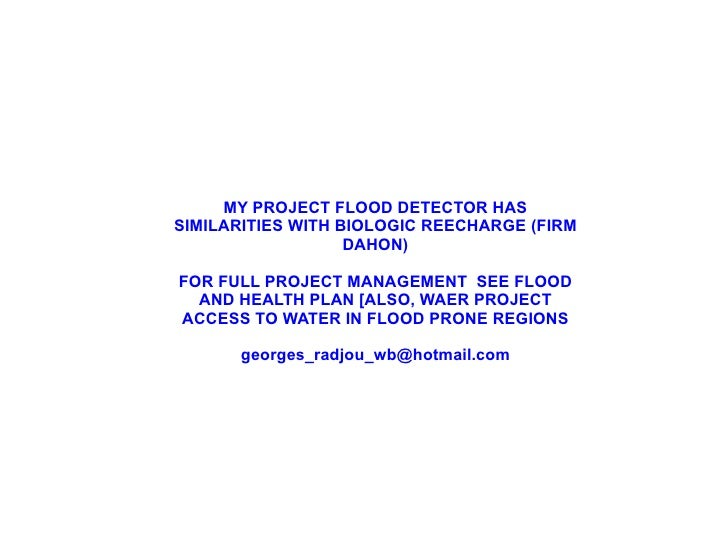 MY PROJECT FLOOD DETECTOR HAS SIMILARITIES WITH BIOLOGIC REECHARGE (FIRM DAHON) FOR FULL PROJECT MANAGEMENT  SEE FLOOD AND...