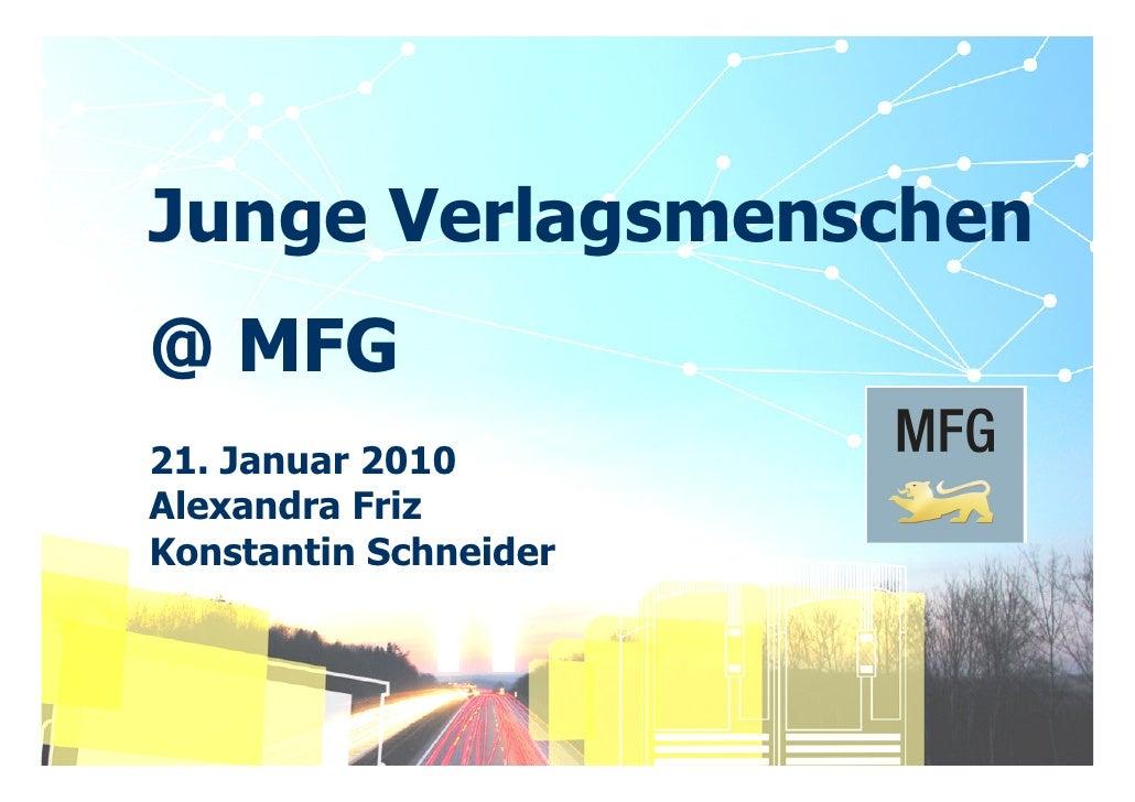 Junge Verlagsmenschen @ MFG 21. Januar 2010 Alexandra Friz Konstantin Schneider     MFG - Mehr Innovation mit IT und Medie...