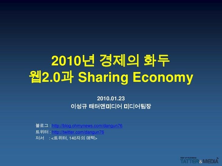 2010년 경제의 화두웹2.0과 Sharing Economy<br />2010.01.23<br />이성규 태터앤미디어 미디어팀장<br />블로그: http://blog.ohmynews.com/dangun76<br />트...