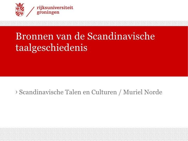 Bronnen van de Scandinavische taalgeschiedenis <ul><li>Scandinavische Talen en Culturen / Muriel Norde </li></ul>