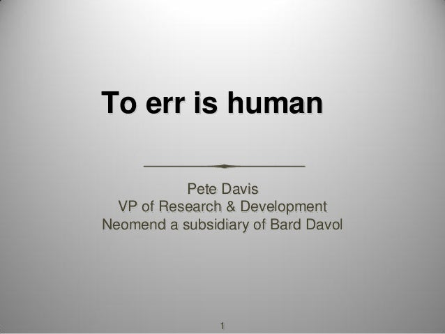 1 To err is human Pete Davis VP of Research & Development Neomend a subsidiary of Bard Davol
