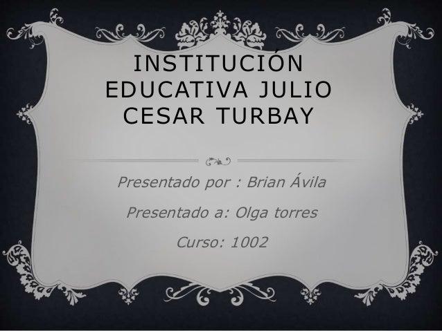 INSTITUCIÓN EDUCATIVA JULIO CESAR TURBAY Presentado por : Brian Ávila Presentado a: Olga torres Curso: 1002