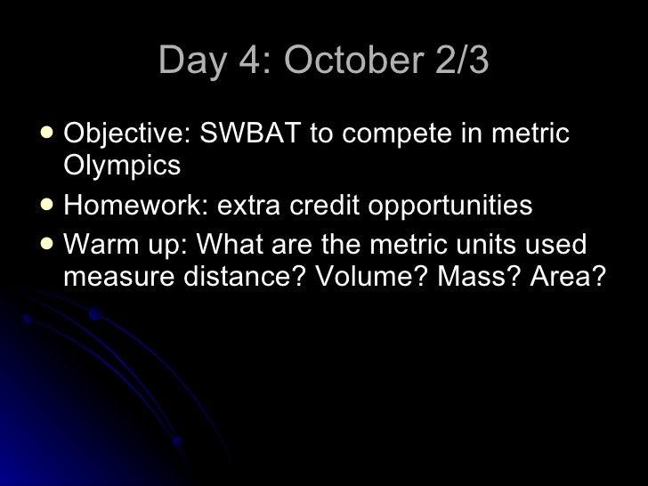 Day 4: October 2/3 <ul><li>Objective: SWBAT to compete in metric Olympics </li></ul><ul><li>Homework: extra credit opportu...