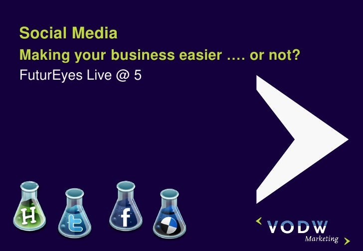 Social MediaMaking your business easier …. or not?FuturEyes Live @ 5