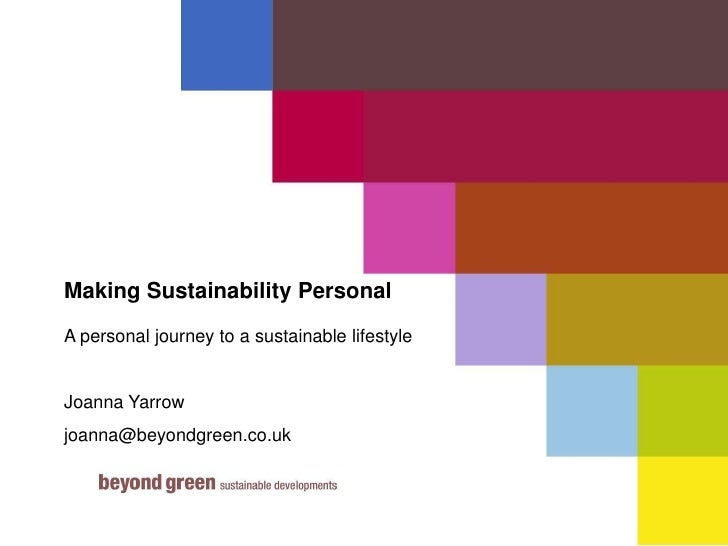 Making Sustainability Personal<br />A personal journey to a sustainable lifestyle<br />Joanna Yarrow<br />joanna@beyondgre...