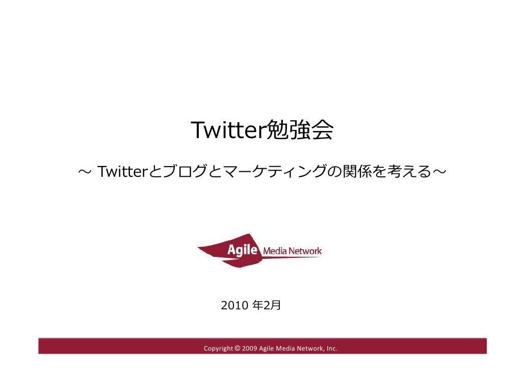 Twitter勉強会 〜 Twitterとブログとマーケティングの関係を考える〜                   2010 年2⽉            Copyright© 2009AgileMediaNetwork,Inc. ...