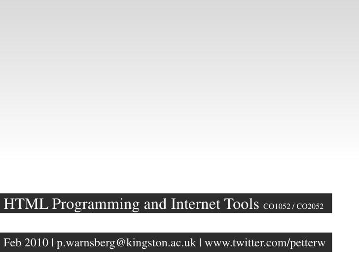 HTML Programming and Internet Tools CO1052 / CO2052  Feb 2010   p.warnsberg@kingston.ac.uk   www.twitter.com/petterw