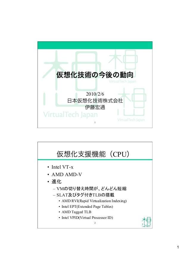 1 仮想化技術の今後の動向 2010/2/6 日本仮想化技術株式会社 伊藤宏通 1 仮想化支援機能(CPU) • Intel VT-x • AMD AMD-V • 進化 – VMの切り替え時間が、どんどん短縮 – SLAT及びタグ付き...