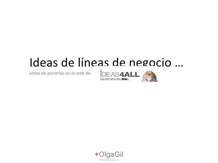 Ideas de líneas de negocio …  antes de ponerlas en la web de + OlgaGil [email_address]