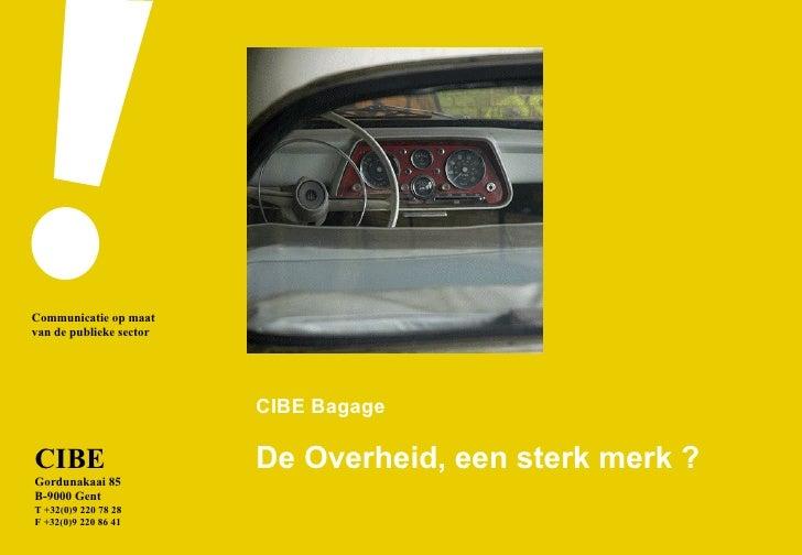CIBE Bagage De Overheid, een sterk merk ? CIBE Gordunakaai 85 B-9000 Gent T +32(0)9 220 78 28 F +32(0)9 220 86 41 Communic...