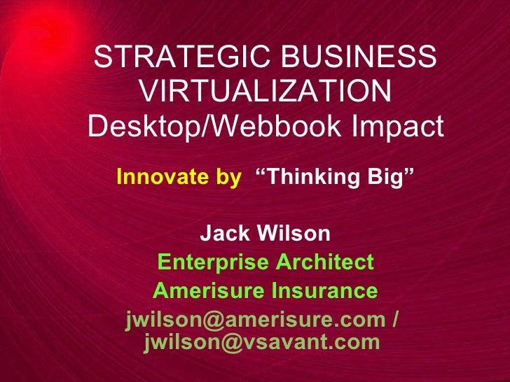 "STRATEGIC BUSINESS VIRTUALIZATION Desktop/Webbook Impact Innovate by  ""Thinking Big"" Jack Wilson Enterprise Architect Amer..."