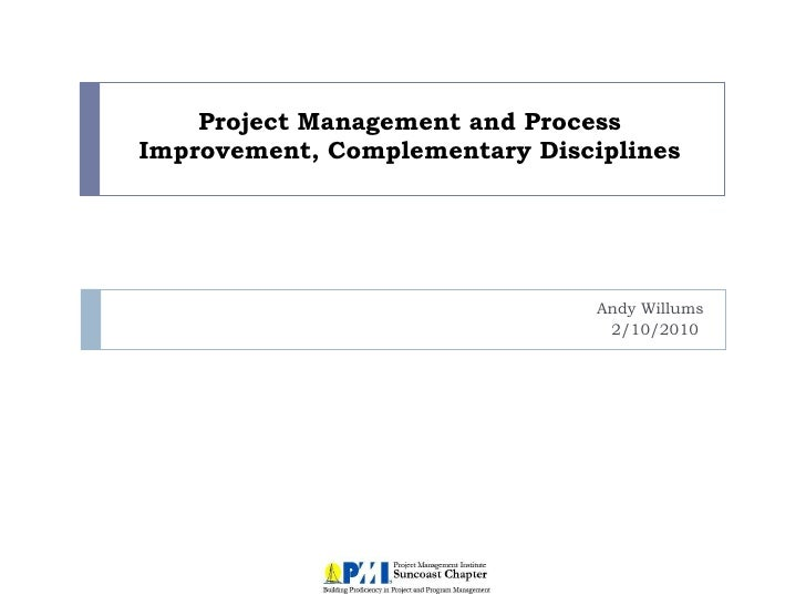 Project Management and Process Improvement, Complementary Disciplines Andy Willums 2/10/2010