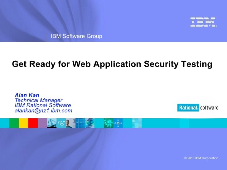 Alan Kan Technical Manager IBM Rational Software [email_address] Get Ready for Web Application Security Testing