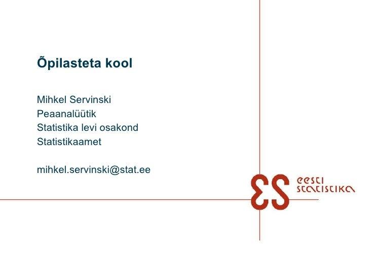 Õpilasteta kool Mihkel Servinski Peaanalüütik  Statistika levi osakond Statistikaamet [email_address]