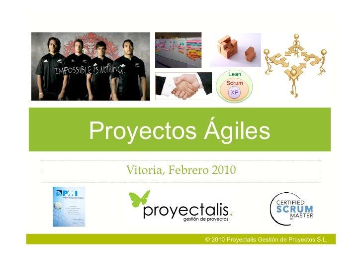 Proyectos Ágiles    Vitoria, Febrero 2010                       © 2010 Proyectalis Gestión de Proyectos S.L.