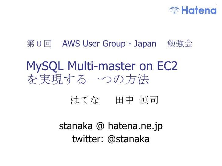 第0回  AWS User Group - Japan  勉強会 MySQL Multi-master on EC2 を実現する一つの方法 はてな  田中 慎司 stanaka @ hatena.ne.jp twitter: @stanaka