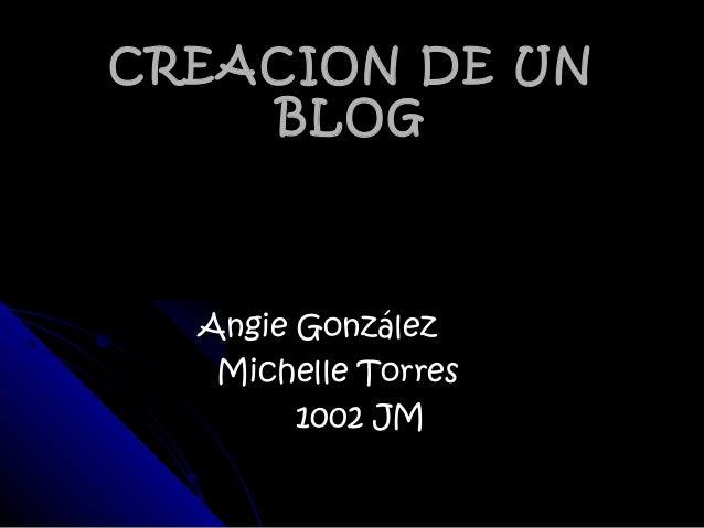 CREACION DE UNCREACION DE UN BLOGBLOG Angie GonzálezAngie González Michelle TorresMichelle Torres 1002 JM1002 JM