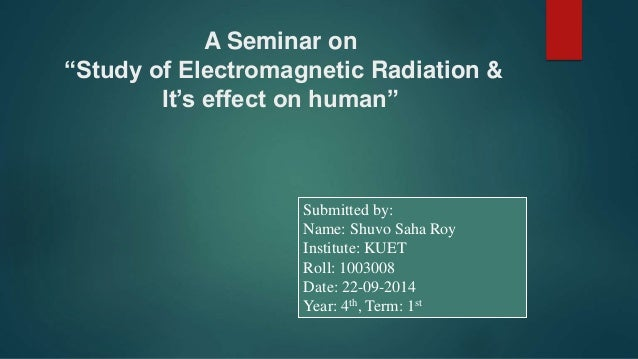 "A Seminar on ""Study of Electromagnetic Radiation & It's effect on human"" Submitted by: Name: Shuvo Saha Roy Institute: KUE..."