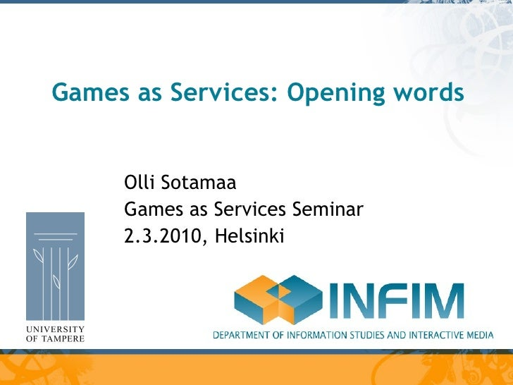 Games as Services: Opening words Olli Sotamaa Games as Services Seminar 2.3.2010, Helsinki