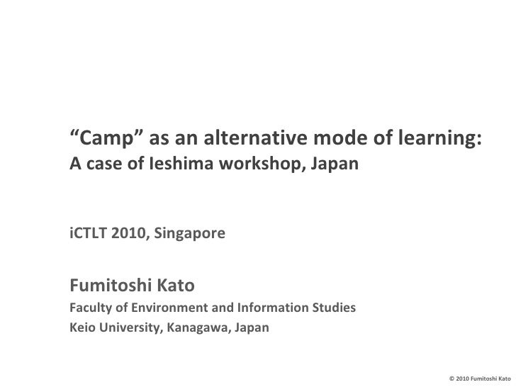 """ Camp"" as an alternative mode of learning: A case of Ieshima workshop, Japan   iCTLT 2010, Singapore Fumitoshi Kato Facul..."
